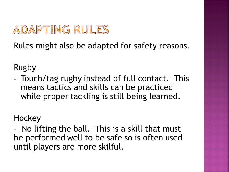 Rules are often changed to encourage players to perform specific skills. This is also known as a conditioned game. Basketball - 4 points for every lay