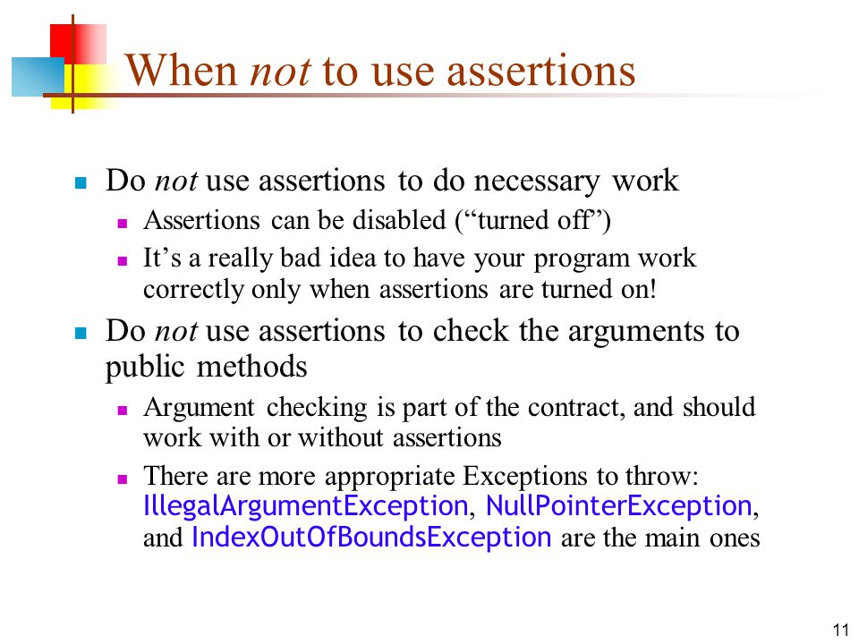 11 When not to use assertions Do not use assertions to do necessary work Assertions can be disabled (turned off) Its a really bad idea to have your program work correctly only when assertions are turned on.