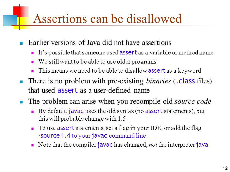 12 Assertions can be disallowed Earlier versions of Java did not have assertions Its possible that someone used assert as a variable or method name We still want to be able to use older programs This means we need to be able to disallow assert as a keyword There is no problem with pre-existing binaries (.class files) that used assert as a user-defined name The problem can arise when you recompile old source code By default, javac uses the old syntax (no assert statements), but this will probably change with 1.5 To use assert statements, set a flag in your IDE, or add the flag -source 1.4 to your javac command line Note that the compiler javac has changed, not the interpreter java