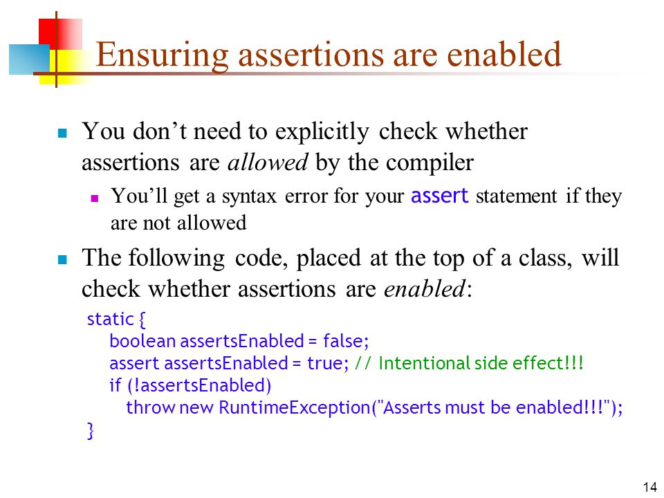 14 Ensuring assertions are enabled You dont need to explicitly check whether assertions are allowed by the compiler Youll get a syntax error for your assert statement if they are not allowed The following code, placed at the top of a class, will check whether assertions are enabled: static { boolean assertsEnabled = false; assert assertsEnabled = true; // Intentional side effect!!.