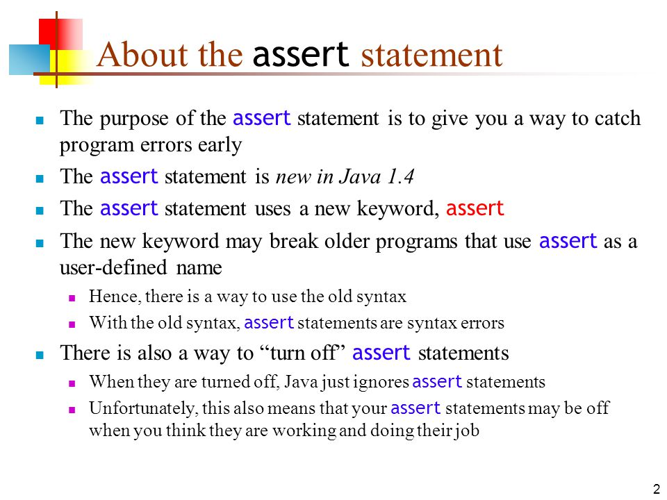 13 Assertions can be disabled Disallowing assertions means they are not legal syntax; disabling assertions means they are legal but are turned off By default, assertions are both disallowed and disabled To enable assertions, use the -enableassertions (or - ea ) flag on the java command line You can also enable or disable assertions for a given package or class, but we wont go into that here Assertions are always allowed and enabled in BlueJ 1.3.0 and beyond