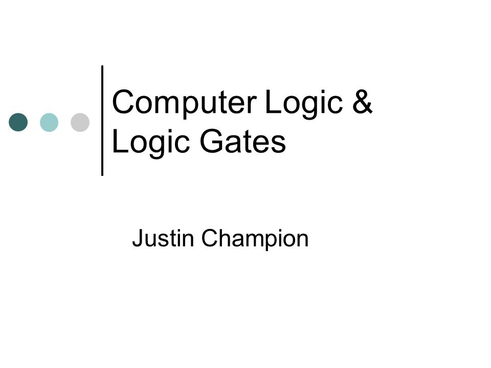 Computer Logic & Logic Gates Justin Champion