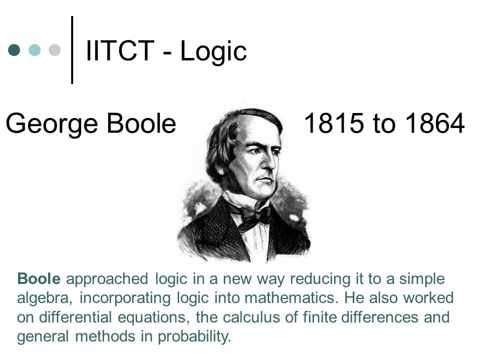 IITCT - Logic George Boole 1815 to 1864 Boole approached logic in a new way reducing it to a simple algebra, incorporating logic into mathematics.