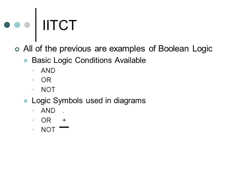 IITCT All of the previous are examples of Boolean Logic Basic Logic Conditions Available AND OR NOT Logic Symbols used in diagrams AND.