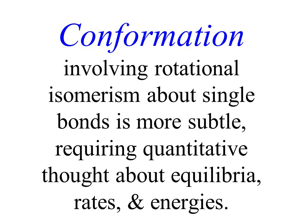 Conformation involving rotational isomerism about single bonds is more subtle, requiring quantitative thought about equilibria, rates, & energies.