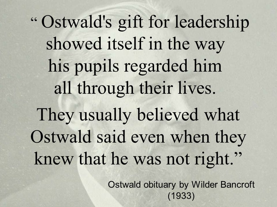 Ostwald s gift for leadership showed itself in the way his pupils regarded him all through their lives.
