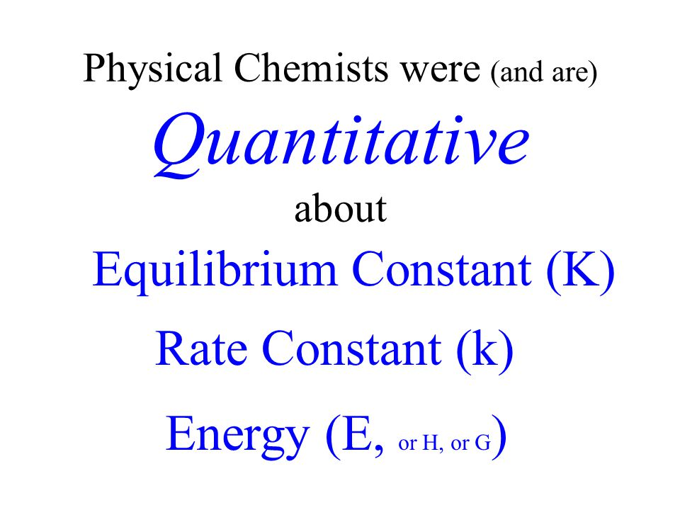 Physical Chemists were (and are) Quantitative about Equilibrium Constant (K) Rate Constant (k) Energy (E, or H, or G )
