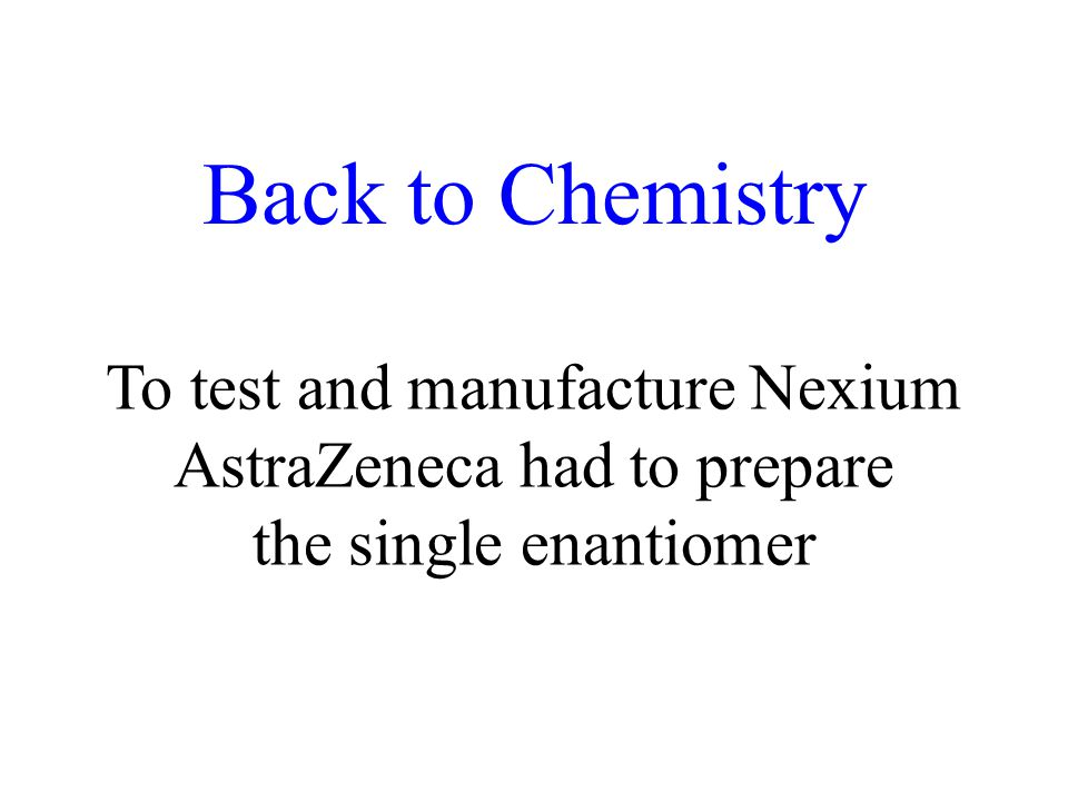 Back to Chemistry To test and manufacture Nexium AstraZeneca had to prepare the single enantiomer
