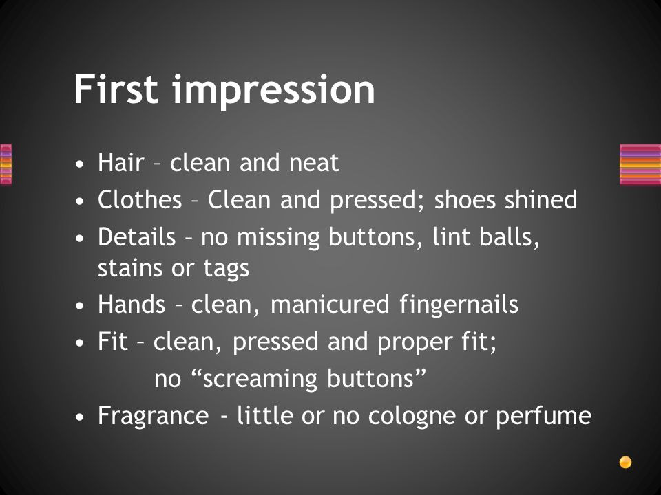 First impression Hair – clean and neat Clothes – Clean and pressed; shoes shined Details – no missing buttons, lint balls, stains or tags Hands – clean, manicured fingernails Fit – clean, pressed and proper fit; no screaming buttons Fragrance - little or no cologne or perfume