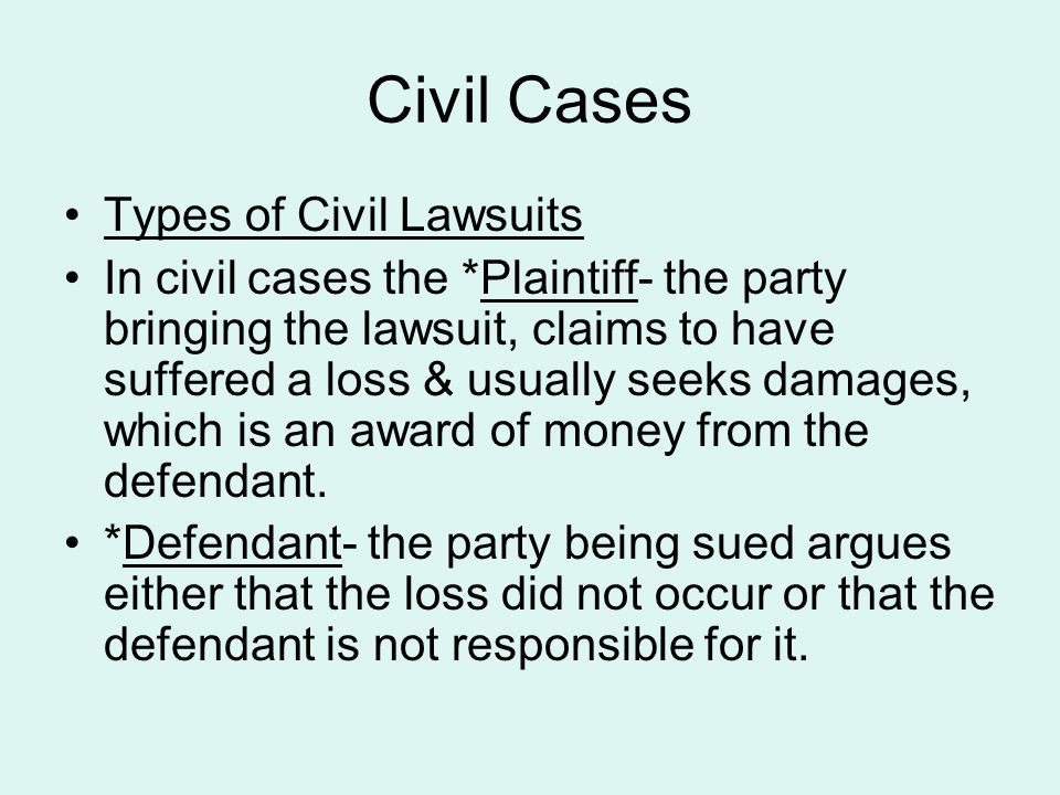 Civil Cases Types of Civil Lawsuits In civil cases the *Plaintiff- the party bringing the lawsuit, claims to have suffered a loss & usually seeks dama