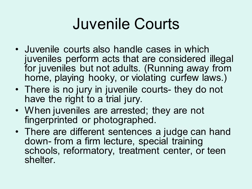Juvenile Courts Juvenile courts also handle cases in which juveniles perform acts that are considered illegal for juveniles but not adults. (Running a