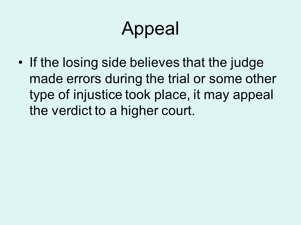 Appeal If the losing side believes that the judge made errors during the trial or some other type of injustice took place, it may appeal the verdict t