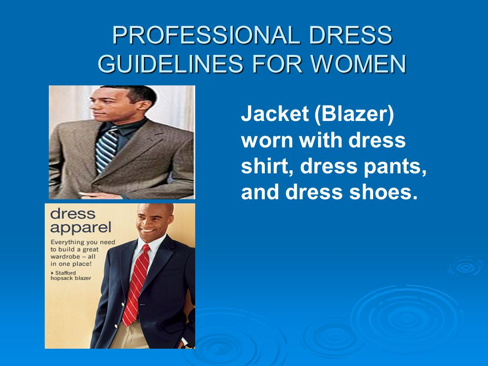 PROFESSIONAL DRESS GUIDELINES FOR WOMEN Jacket (Blazer) worn with dress shirt, dress pants, and dress shoes.