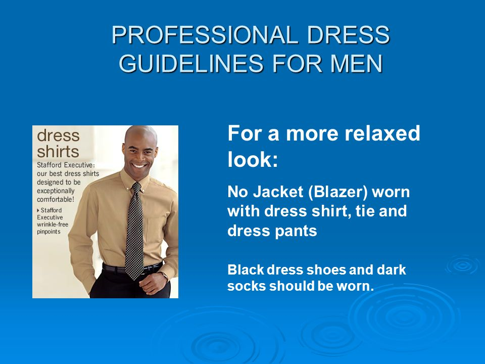 PROFESSIONAL DRESS GUIDELINES FOR MEN For a more relaxed look: No Jacket (Blazer) worn with dress shirt, tie and dress pants Black dress shoes and dar