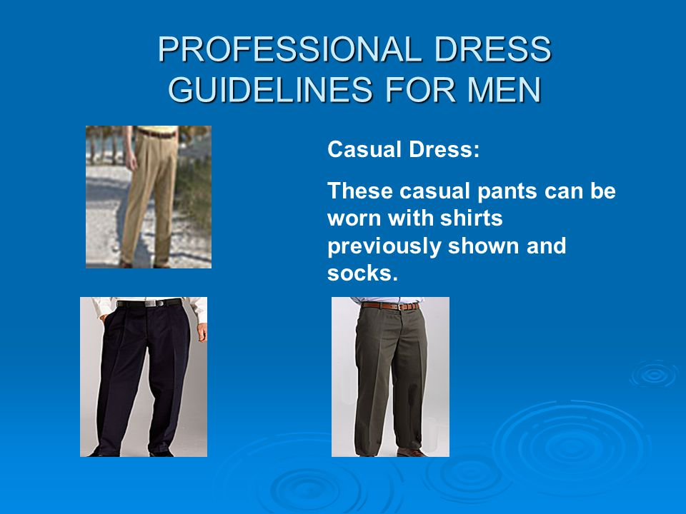PROFESSIONAL DRESS GUIDELINES FOR MEN Casual Dress: These casual pants can be worn with shirts previously shown and socks.
