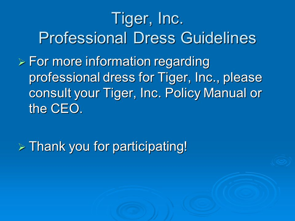 Tiger, Inc. Professional Dress Guidelines For more information regarding professional dress for Tiger, Inc., please consult your Tiger, Inc. Policy Ma