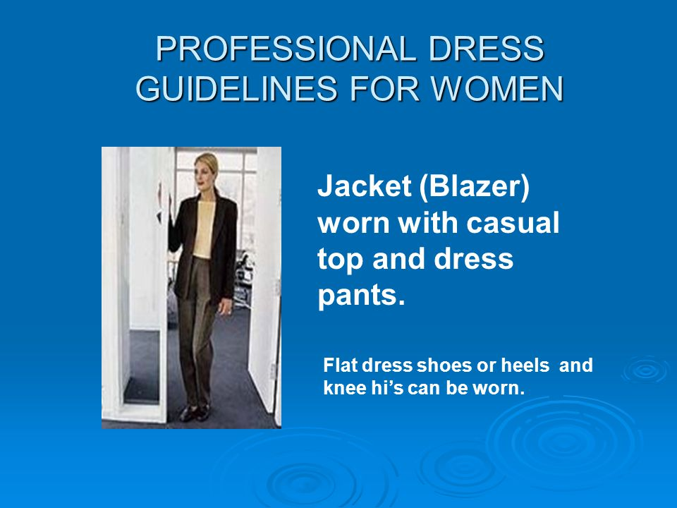 PROFESSIONAL DRESS GUIDELINES FOR WOMEN Jacket (Blazer) worn with casual top and dress pants. Flat dress shoes or heels and knee his can be worn.