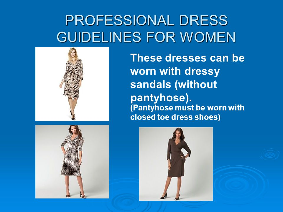 PROFESSIONAL DRESS GUIDELINES FOR WOMEN These dresses can be worn with dressy sandals (without pantyhose). (Pantyhose must be worn with closed toe dre
