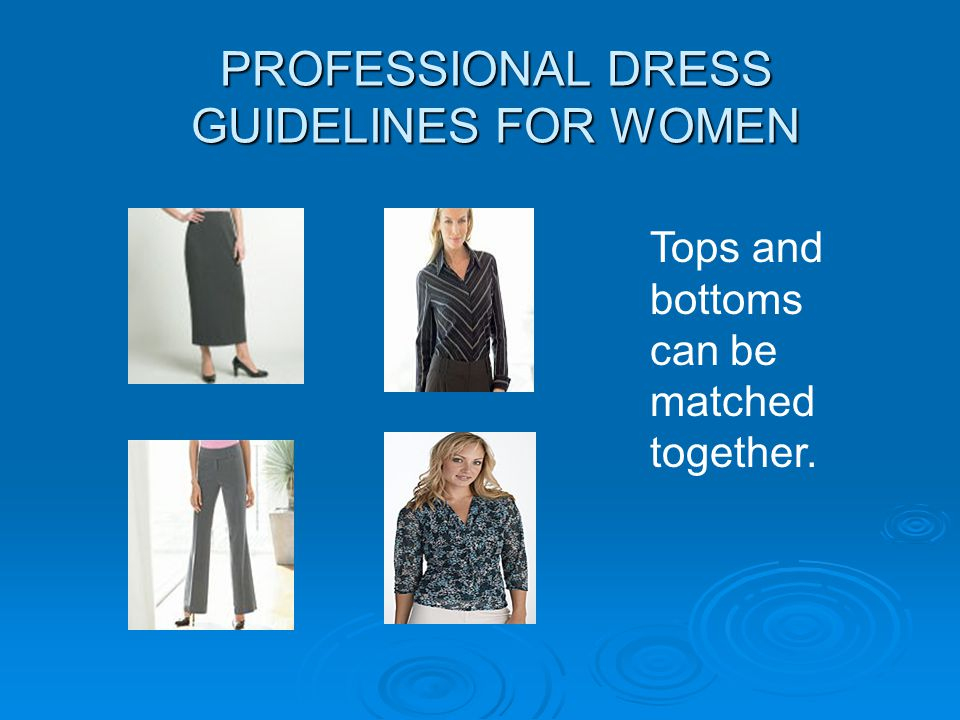 PROFESSIONAL DRESS GUIDELINES FOR WOMEN Tops and bottoms can be matched together.