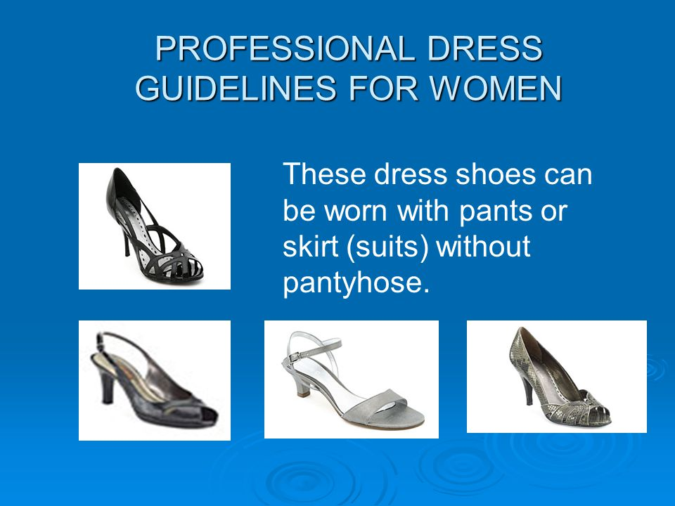 PROFESSIONAL DRESS GUIDELINES FOR WOMEN These dress shoes can be worn with pants or skirt (suits) without pantyhose.