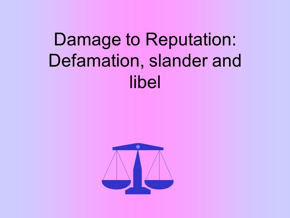 Damage to Reputation: Defamation, slander and libel