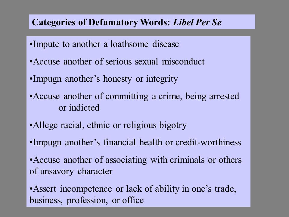 Categories of Defamatory Words: Libel Per Se Impute to another a loathsome disease Accuse another of serious sexual misconduct Impugn anothers honesty or integrity Accuse another of committing a crime, being arrested or indicted Allege racial, ethnic or religious bigotry Impugn anothers financial health or credit-worthiness Accuse another of associating with criminals or others of unsavory character Assert incompetence or lack of ability in ones trade, business, profession, or office