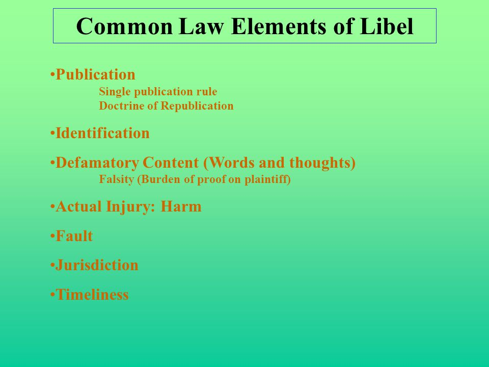 Common Law Elements of Libel Publication Single publication rule Doctrine of Republication Identification Defamatory Content (Words and thoughts) Falsity (Burden of proof on plaintiff) Actual Injury: Harm Fault Jurisdiction Timeliness