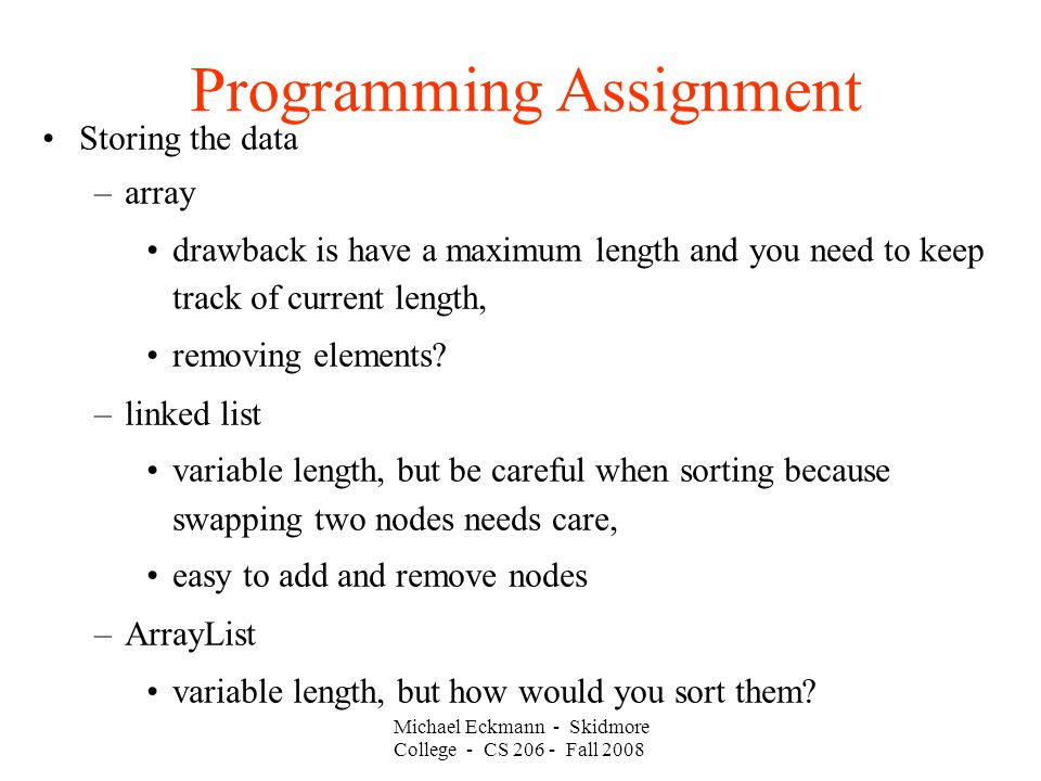 Michael Eckmann - Skidmore College - CS 206 - Fall 2008 Programming Assignment Storing the data –array drawback is have a maximum length and you need