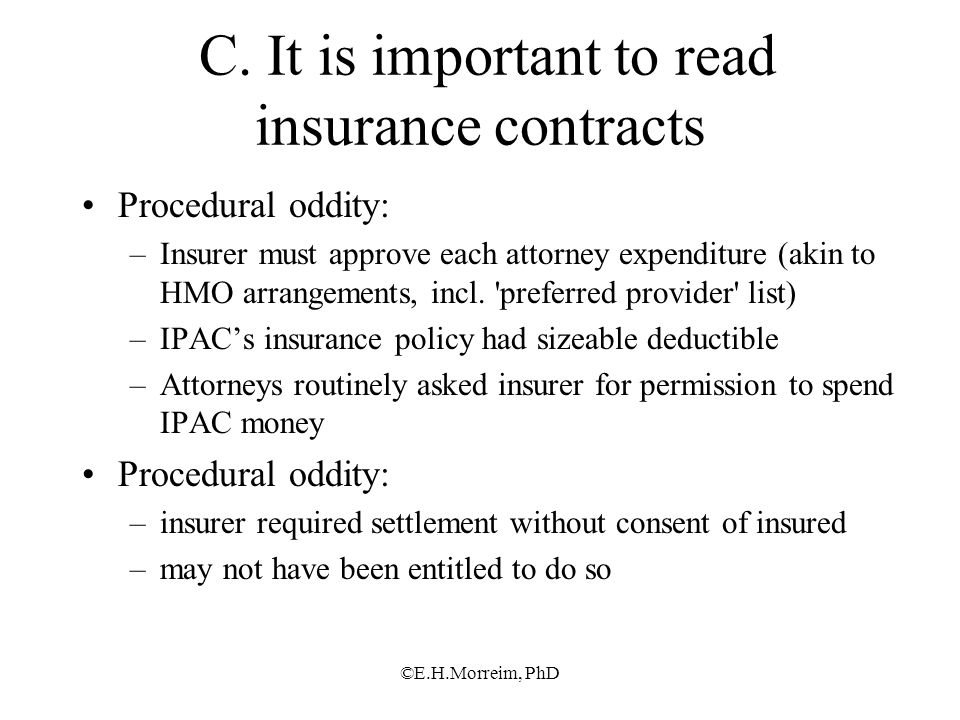 ©E.H.Morreim, PhD C. It is important to read insurance contracts Procedural oddity: –Insurer must approve each attorney expenditure (akin to HMO arran