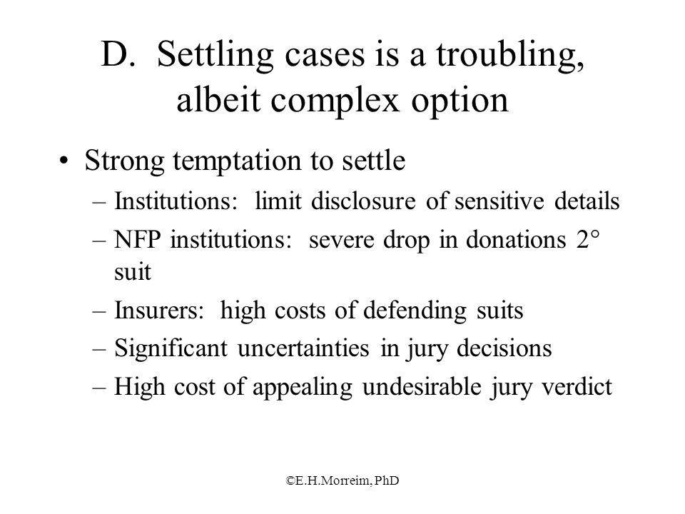 ©E.H.Morreim, PhD D. Settling cases is a troubling, albeit complex option Strong temptation to settle –Institutions: limit disclosure of sensitive det