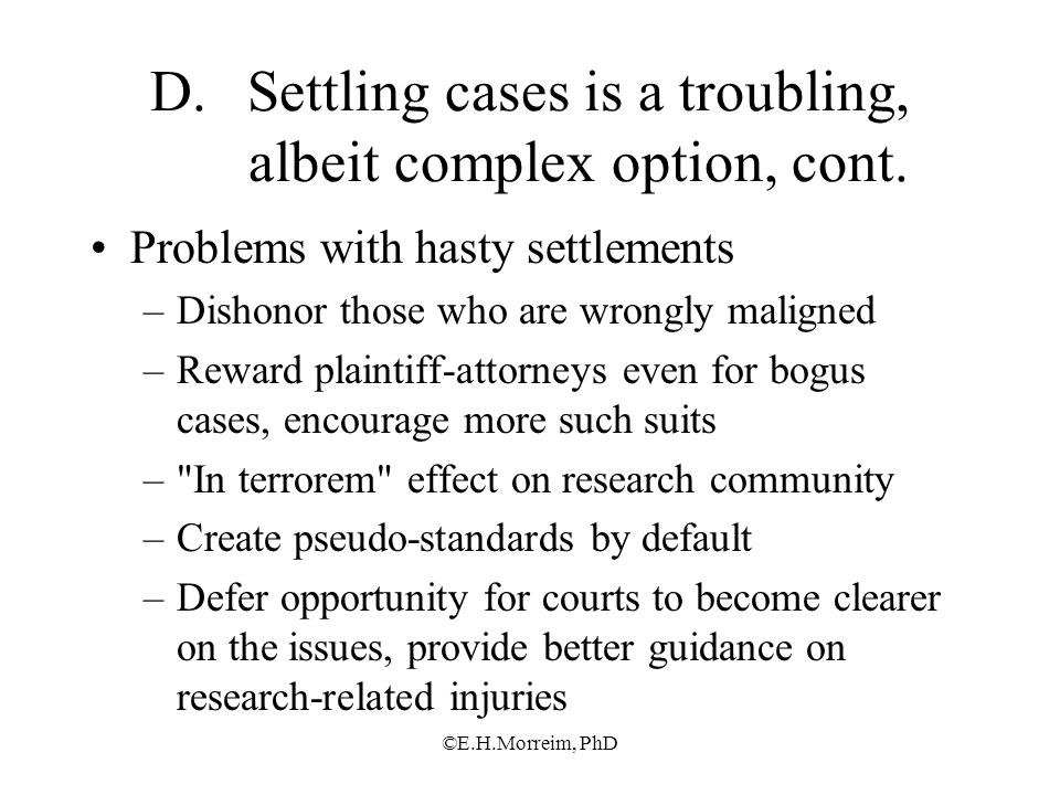 ©E.H.Morreim, PhD D.Settling cases is a troubling, albeit complex option, cont. Problems with hasty settlements –Dishonor those who are wrongly malign