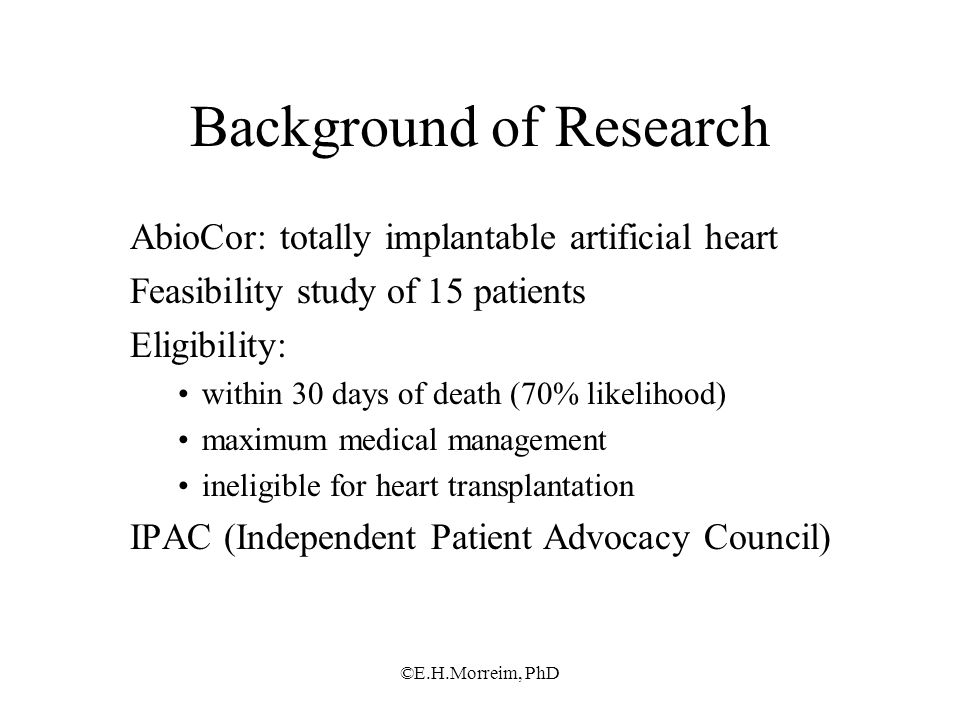 ©E.H.Morreim, PhD Background of Research AbioCor: totally implantable artificial heart Feasibility study of 15 patients Eligibility: within 30 days of