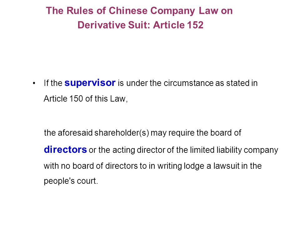 The Rules of Chinese Company Law on Derivative Suit: Article 152 If the supervisor is under the circumstance as stated in Article 150 of this Law, the aforesaid shareholder(s) may require the board of directors or the acting director of the limited liability company with no board of directors to in writing lodge a lawsuit in the people s court.
