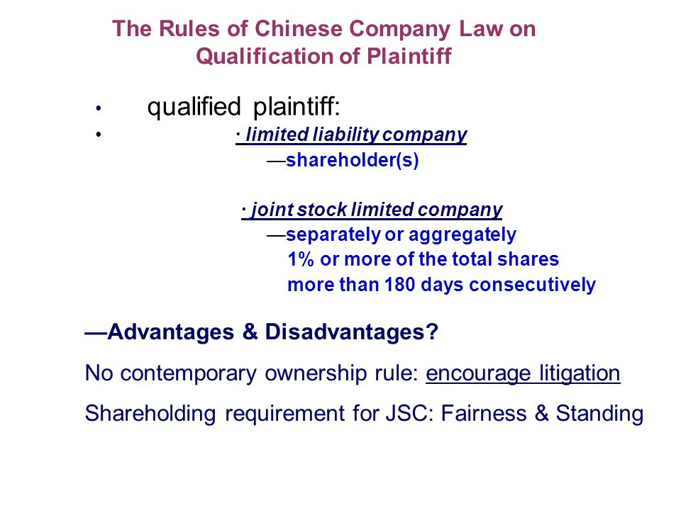 The Rules of Chinese Company Law on Qualification of Plaintiff qualified plaintiff: · limited liability company shareholder(s) · joint stock limited company separately or aggregately 1% or more of the total shares more than 180 days consecutively Advantages & Disadvantages.