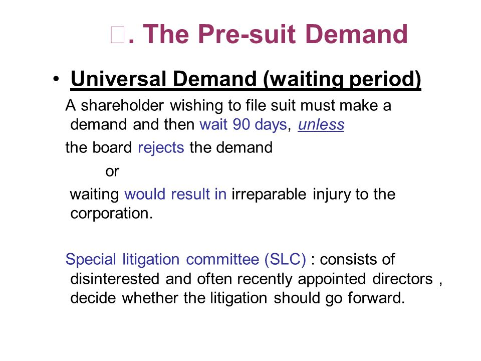 The Pre-suit Demand Universal Demand (waiting period) A shareholder wishing to file suit must make a demand and then wait 90 days, unless the board rejects the demand or waiting would result in irreparable injury to the corporation.