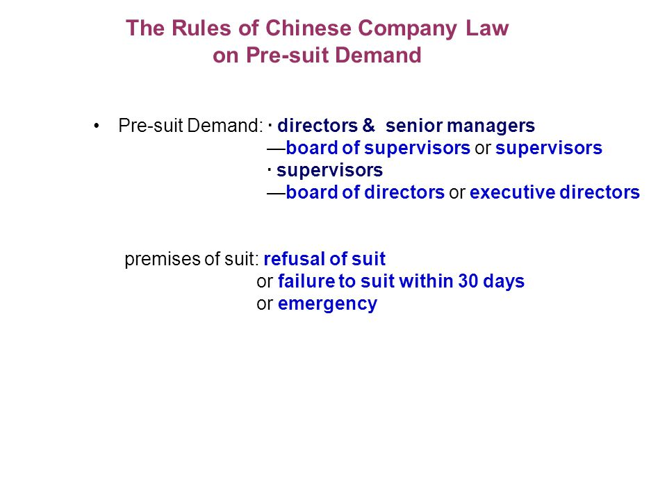 The Rules of Chinese Company Law on Pre-suit Demand Pre-suit Demand: · directors & senior managers board of supervisors or supervisors · supervisors board of directors or executive directors premises of suit: refusal of suit or failure to suit within 30 days or emergency