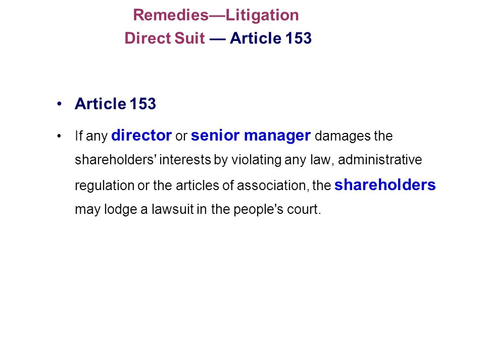 RemediesLitigation Direct Suit Article 153 Article 153 If any director or senior manager damages the shareholders interests by violating any law, administrative regulation or the articles of association, the shareholders may lodge a lawsuit in the people s court.