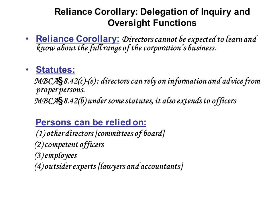 Reliance Corollary: Delegation of Inquiry and Oversight Functions Reliance Corollary: Directors cannot be expected to learn and know about the full range of the corporations business.