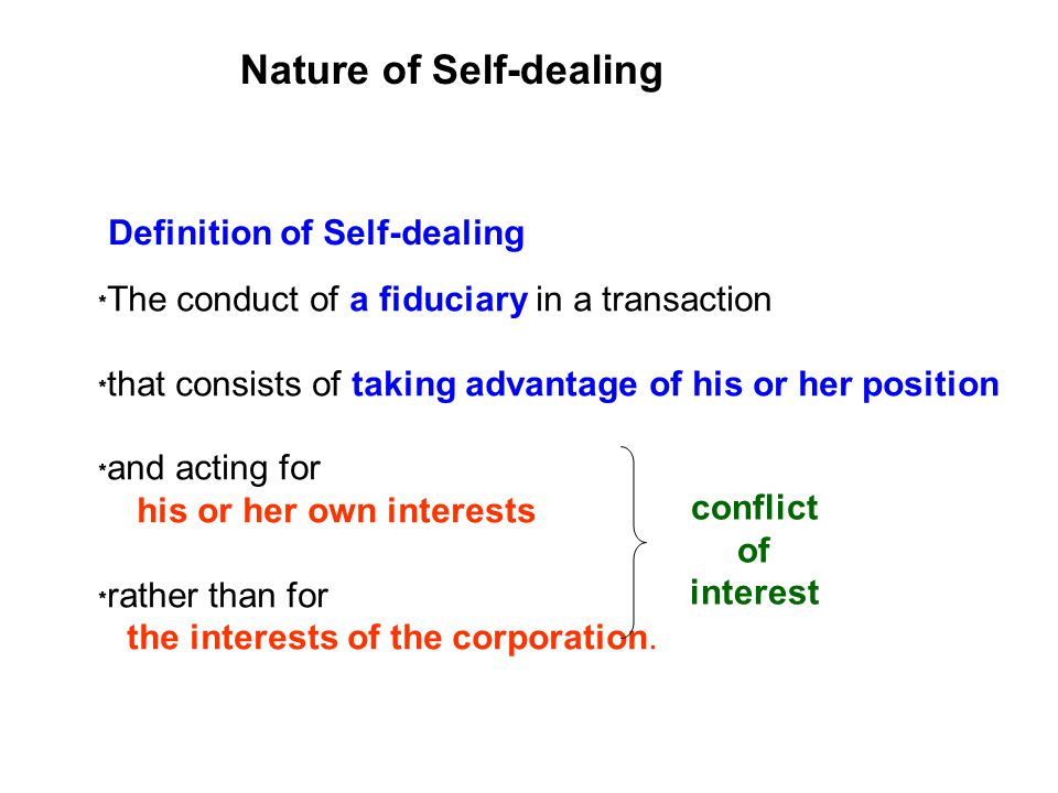 Nature of Self-dealing Definition of Self-dealing The conduct of a fiduciary in a transaction that consists of taking advantage of his or her position and acting for his or her own interests rather than for the interests of the corporation.