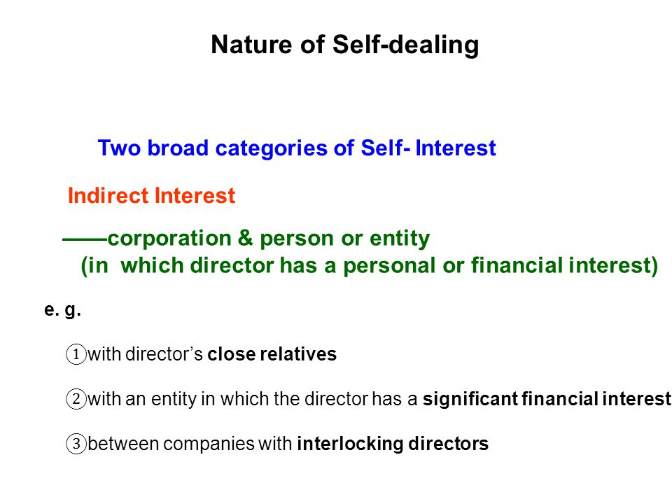 Two broad categories of Self- Interest Nature of Self-dealing Indirect Interest corporation & person or entity (in which director has a personal or financial interest) e.