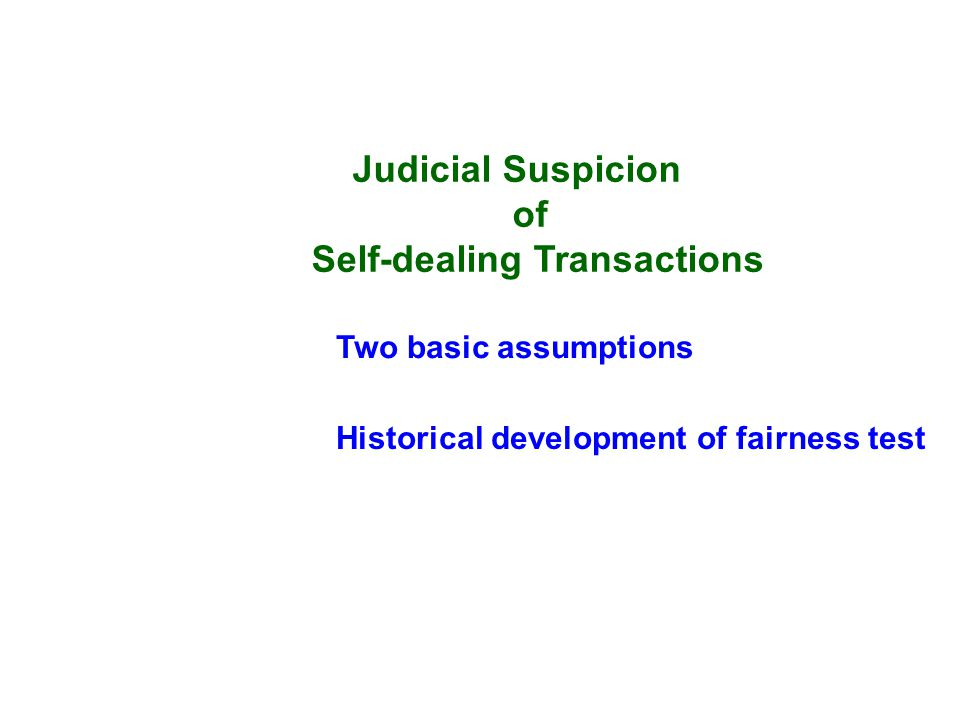 Judicial Suspicion of Self-dealing Transactions Two basic assumptions Historical development of fairness test