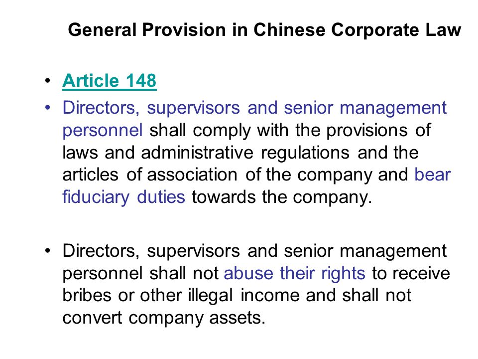 General Provision in Chinese Corporate Law Article 148 Directors, supervisors and senior management personnel shall comply with the provisions of laws and administrative regulations and the articles of association of the company and bear fiduciary duties towards the company.