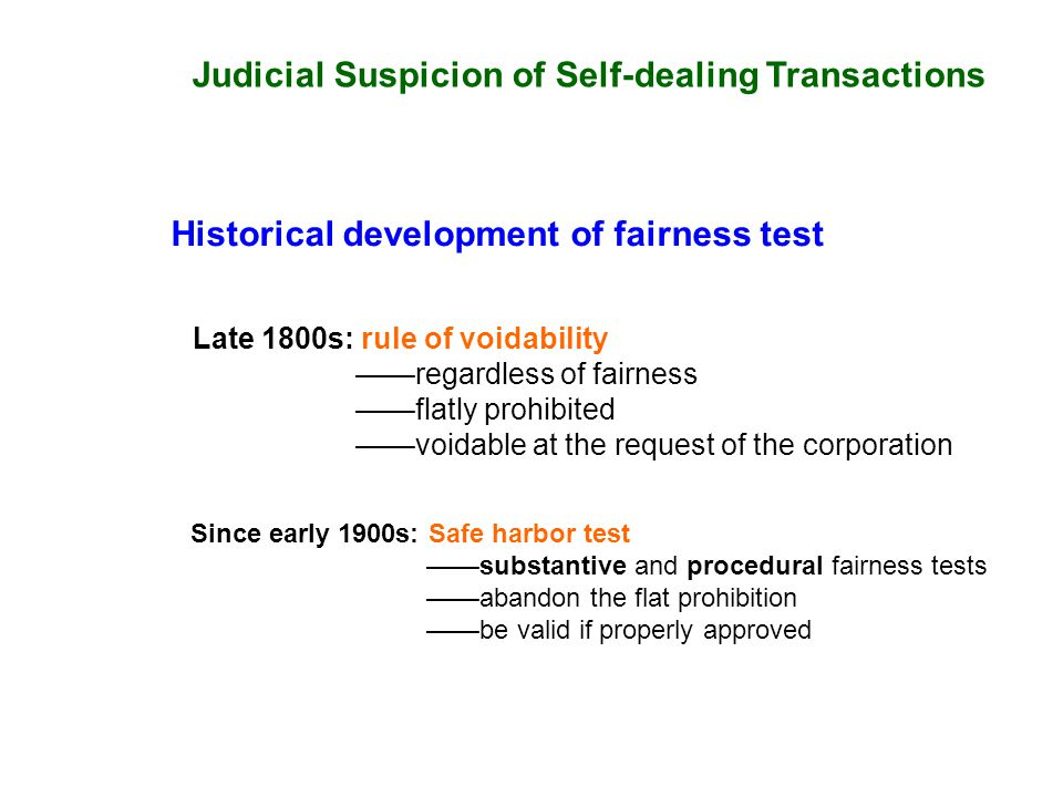 Judicial Suspicion of Self-dealing Transactions Historical development of fairness test Late 1800s: rule of voidability regardless of fairness flatly prohibited voidable at the request of the corporation Since early 1900s: Safe harbor test substantive and procedural fairness tests abandon the flat prohibition be valid if properly approved