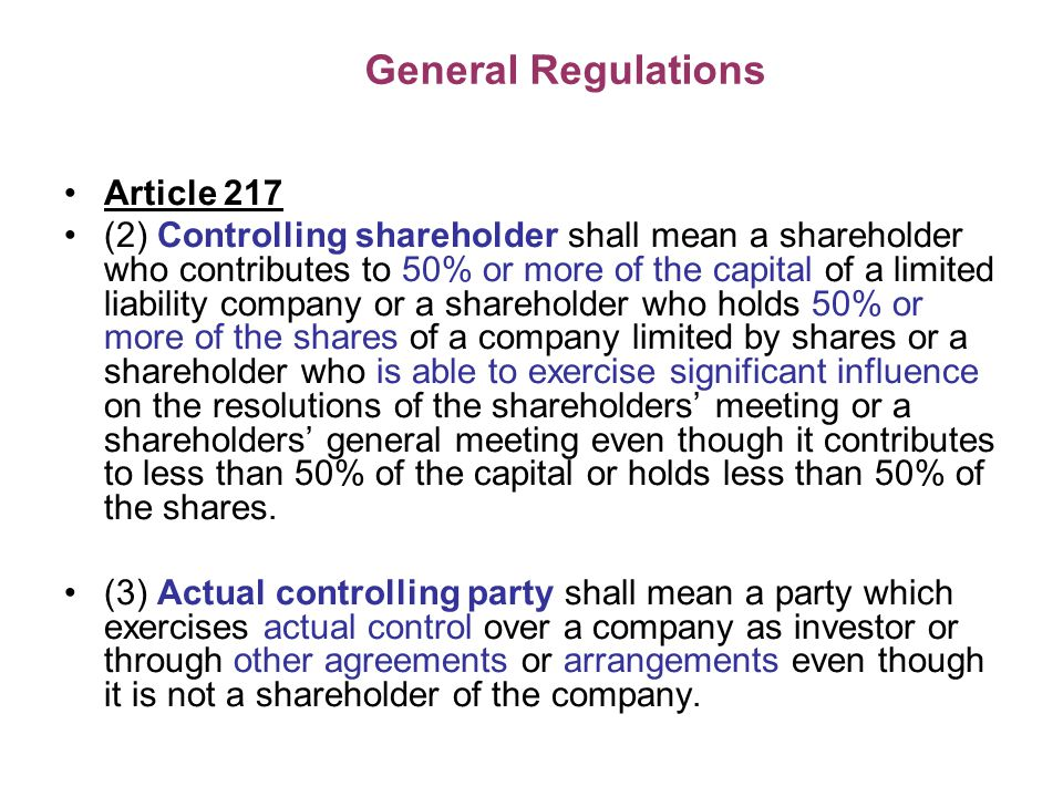 General Regulations Article 217 (2) Controlling shareholder shall mean a shareholder who contributes to 50% or more of the capital of a limited liability company or a shareholder who holds 50% or more of the shares of a company limited by shares or a shareholder who is able to exercise significant influence on the resolutions of the shareholders meeting or a shareholders general meeting even though it contributes to less than 50% of the capital or holds less than 50% of the shares.