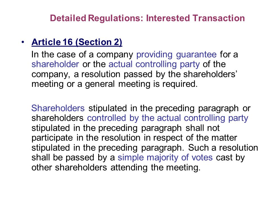 Detailed Regulations: Interested Transaction Article 16 (Section 2) In the case of a company providing guarantee for a shareholder or the actual controlling party of the company, a resolution passed by the shareholders meeting or a general meeting is required.
