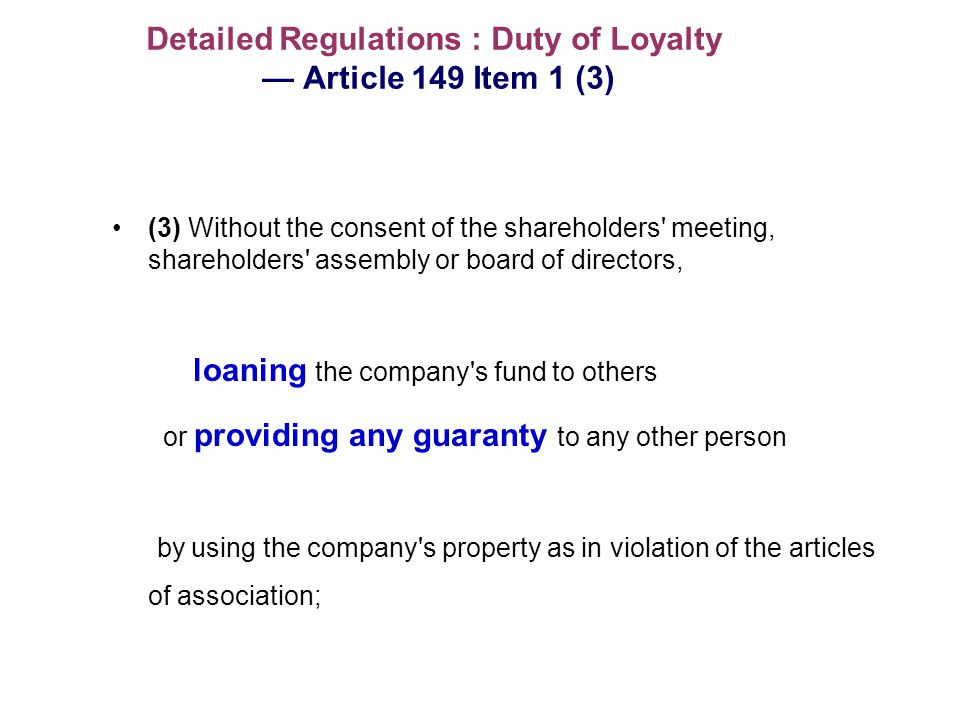 Detailed Regulations : Duty of Loyalty Article 149 Item 1 (3) (3) Without the consent of the shareholders meeting, shareholders assembly or board of directors, loaning the company s fund to others or providing any guaranty to any other person by using the company s property as in violation of the articles of association;