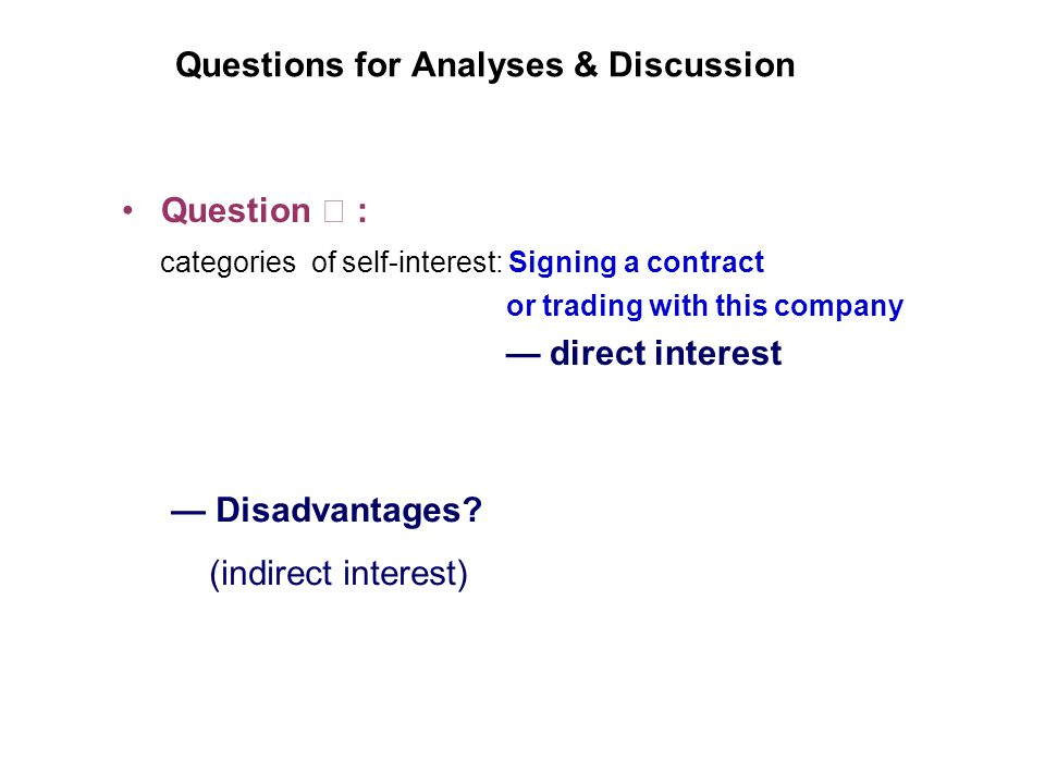 Questions for Analyses & Discussion Question : categories of self-interest: Signing a contract or trading with this company direct interest Disadvantages.