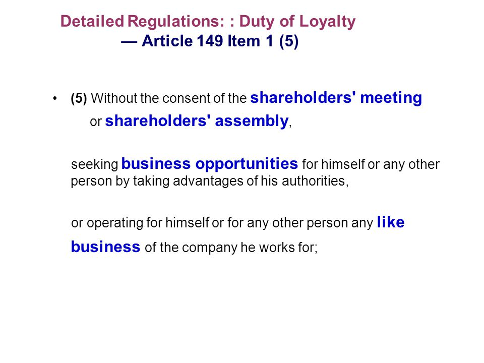 Detailed Regulations: : Duty of Loyalty Article 149 Item 1 (5) (5) Without the consent of the shareholders meeting or shareholders assembly, seeking business opportunities for himself or any other person by taking advantages of his authorities, or operating for himself or for any other person any like business of the company he works for;