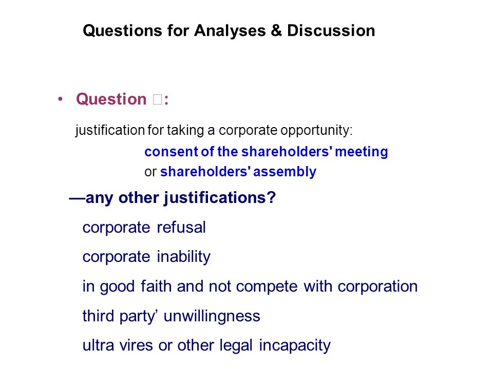 Questions for Analyses & Discussion Question : justification for taking a corporate opportunity: consent of the shareholders meeting or shareholders assembly any other justifications.
