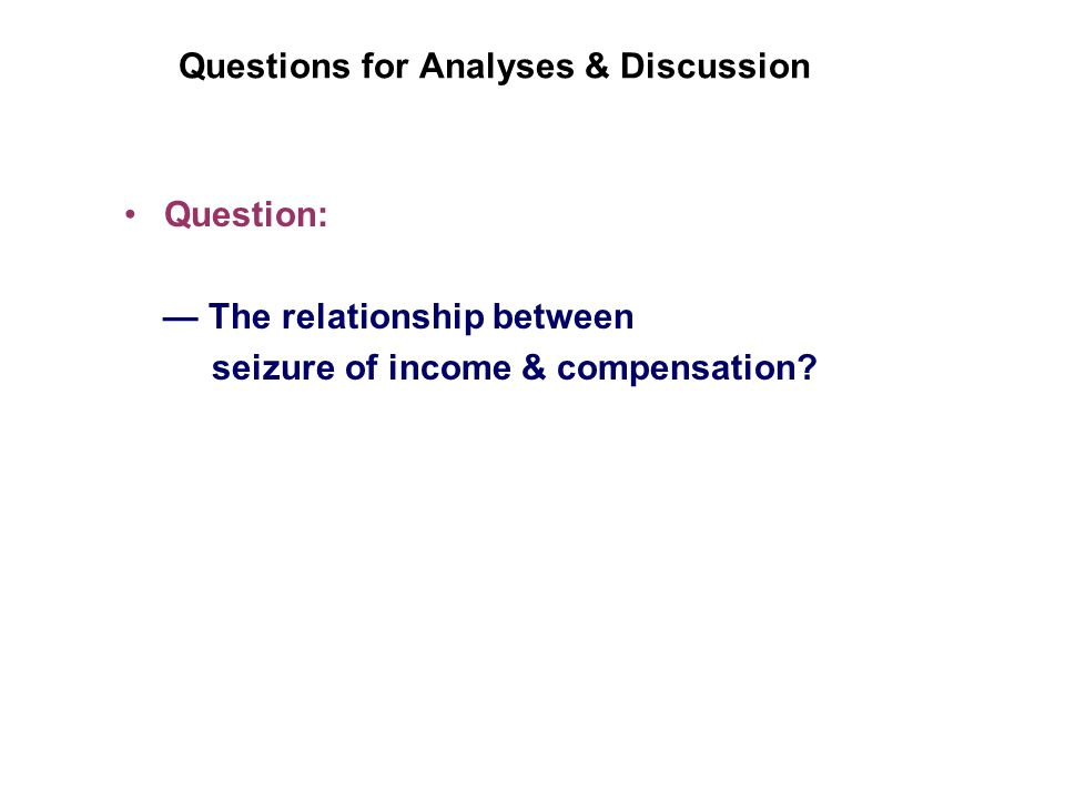 Questions for Analyses & Discussion Question: The relationship between seizure of income & compensation
